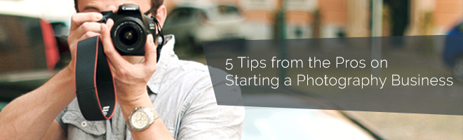 5 Tips from the Pros on Starting a Photography Business